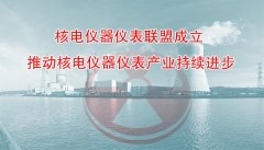 核电仪器仪表联盟成立 推动核电仪器仪表产业持续进步